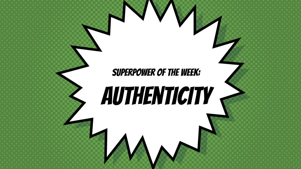 SuperPower of the Week –  Authenticity: Know yourself. Love yourself. Be yourself.