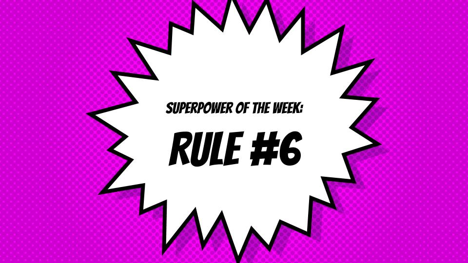 SuperPower of the Week:  Rule No. 6