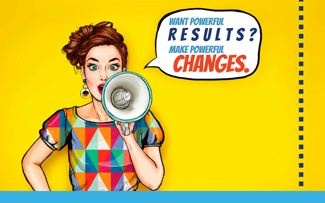 Want powerful results? Make powerful changes.
