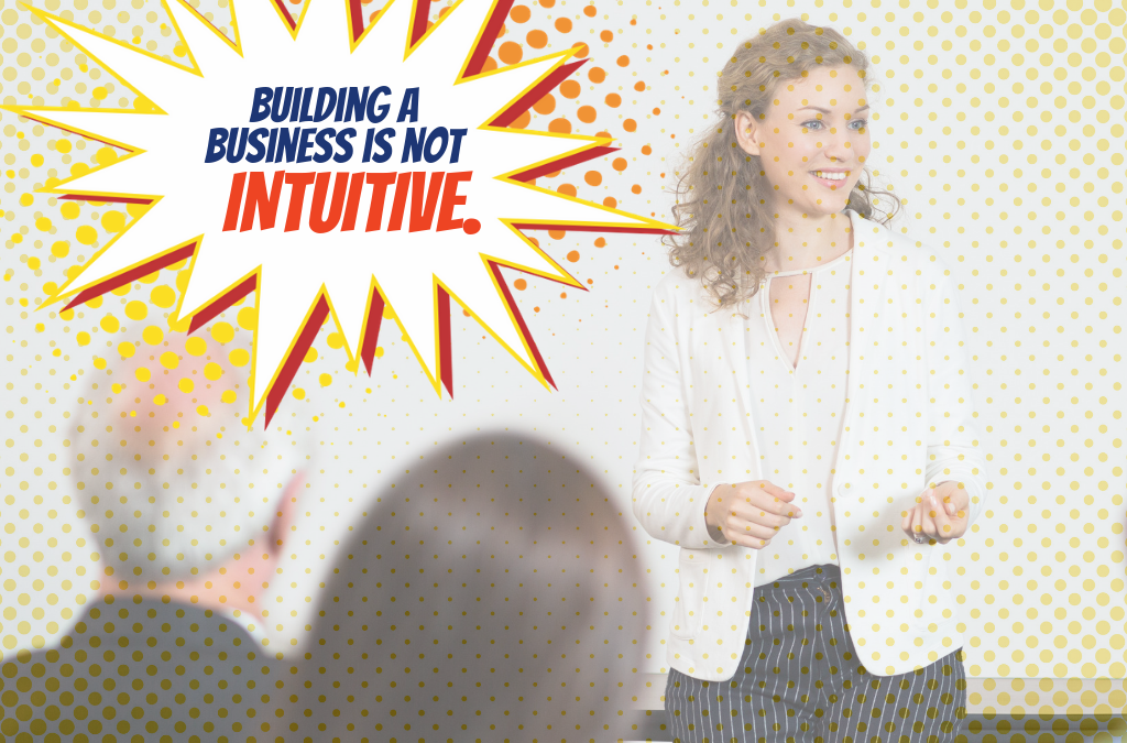 Forget your instincts. Building a business is not intuitive.